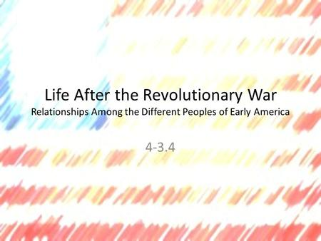 Life After the Revolutionary War Relationships Among the Different Peoples of Early America 4-3.4.