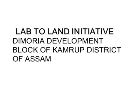 LAB TO LAND INITIATIVE DIMORIA DEVELOPMENT BLOCK OF KAMRUP DISTRICT OF ASSAM.
