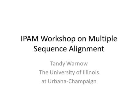 IPAM Workshop on Multiple Sequence Alignment Tandy Warnow The University of Illinois at Urbana-Champaign.