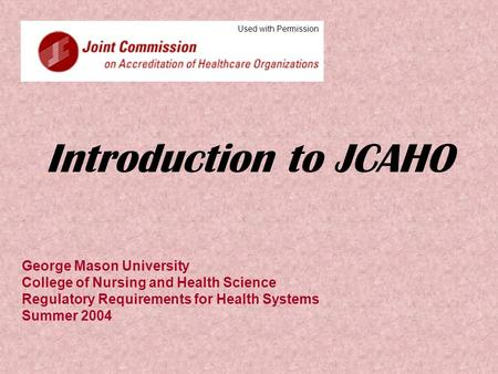 Introduction to JCAHO George Mason University College of Nursing and Health Science Regulatory Requirements for Health Systems Summer 2004 Used with Permission.