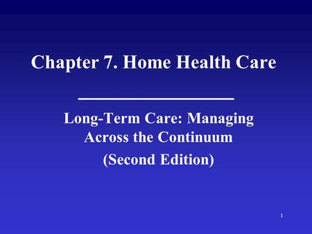 1 Chapter 7. Home Health Care Long-Term Care: Managing Across the Continuum (Second Edition)