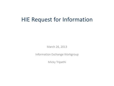 HIE Request for Information March 26, 2013 Information Exchange Workgroup Micky Tripathi.