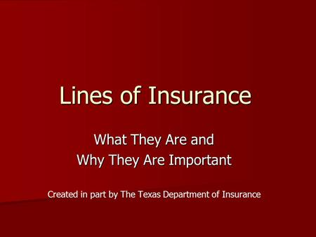 Lines of Insurance What They Are and Why They Are Important Created in part by The Texas Department of Insurance.