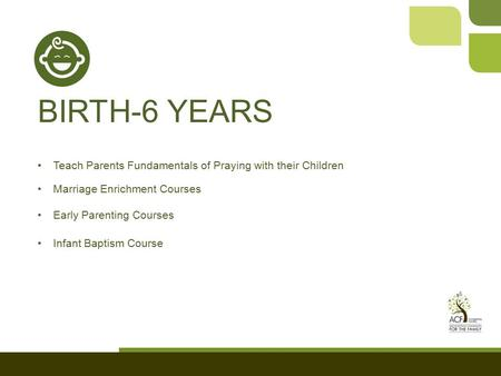 BIRTH-6 YEARS Teach Parents Fundamentals of Praying with their Children Marriage Enrichment Courses Early Parenting Courses Infant Baptism Course.