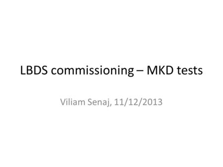 LBDS commissioning – MKD tests Viliam Senaj, 11/12/2013.