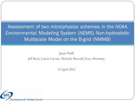 Jamie Wolff Jeff Beck, Laurie Carson, Michelle Harrold, Tracy Hertneky 15 April 2015 Assessment of two microphysics schemes in the NOAA Environmental Modeling.