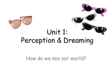 Unit 1: Perception & Dreaming How do we see our world?