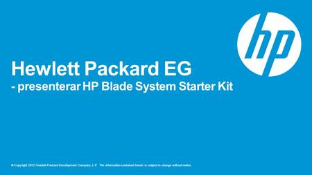 © Copyright 2012 Hewlett-Packard Development Company, L.P. The information contained herein is subject to change without notice. Hewlett Packard EG - presenterar.