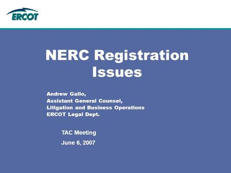 June 6, 2007 TAC Meeting NERC Registration Issues Andrew Gallo, Assistant General Counsel, Litigation and Business Operations ERCOT Legal Dept.