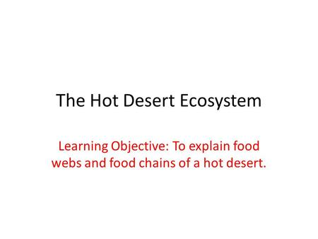 The Hot Desert Ecosystem Learning Objective: To explain food webs and food chains of a hot desert.