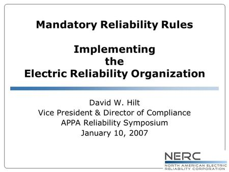 Mandatory Reliability Rules Implementing the Electric Reliability Organization David W. Hilt Vice President & Director of Compliance APPA Reliability Symposium.