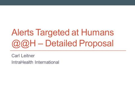 Alerts Targeted at Humans – Detailed Proposal Carl Leitner IntraHealth International.