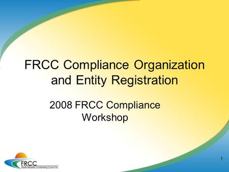 1 FRCC Compliance Organization and Entity Registration 2008 FRCC Compliance Workshop.