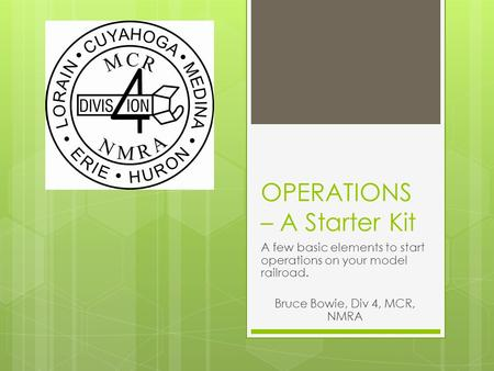 OPERATIONS – A Starter Kit A few basic elements to start operations on your model railroad. Bruce Bowie, Div 4, MCR, NMRA.