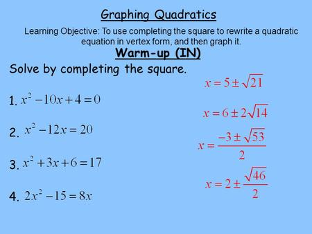 Graphing Quadratics Warm-up (IN) Solve by completing the square. 1. 2. 3. 4. Learning Objective: To use completing the square to rewrite a quadratic equation.