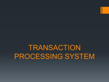 TRANSACTION PROCESSING SYSTEM. TRANSACTION  Is any business event that generates data worthy of being captured and stored in a database.  Examples of.