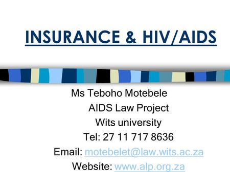 INSURANCE & HIV/AIDS Ms Teboho Motebele AIDS Law Project Wits university Tel: 27 11 717 8636   Website: