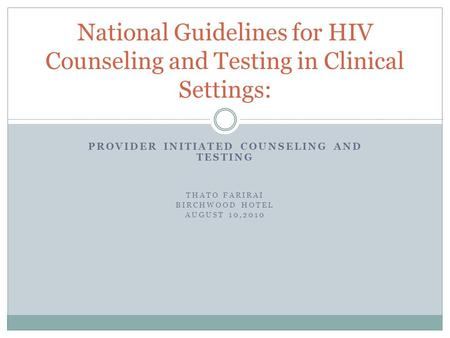 PROVIDER INITIATED COUNSELING AND TESTING THATO FARIRAI BIRCHWOOD HOTEL AUGUST 10,2010 National Guidelines for HIV Counseling and Testing in Clinical Settings: