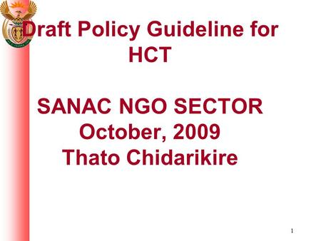 1 Draft Policy Guideline for HCT SANAC NGO SECTOR October, 2009 Thato Chidarikire.