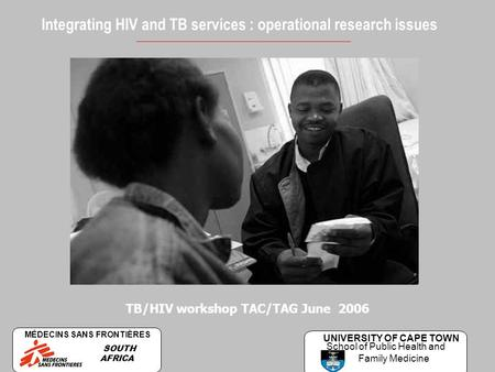 Integrating HIV and TB services : operational research issues TB/HIV workshop TAC/TAG June 2006 MÉDECINS SANS FRONTIÈRES SOUTH AFRICA UNIVERSITY OF CAPE.