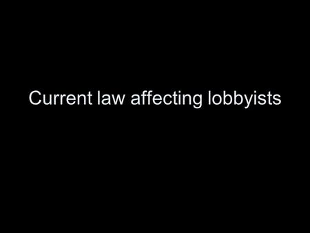 Current law affecting lobbyists. Should lobbying be regulated? Why? What are some problems with regulating lobbying?
