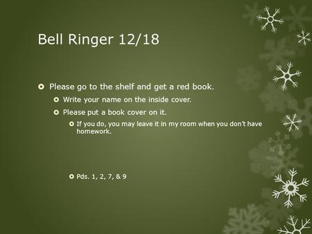 Bell Ringer 12/18  Please go to the shelf and get a red book.  Write your name on the inside cover.  Please put a book cover on it.  If you do, you.