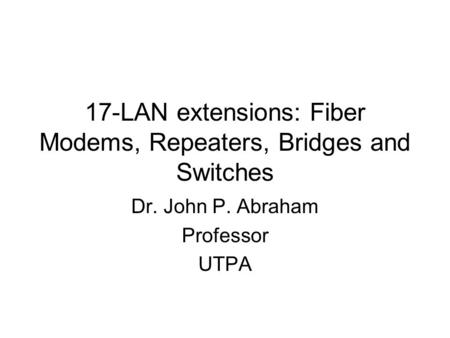 17-LAN extensions: Fiber Modems, Repeaters, Bridges and Switches Dr. John P. Abraham Professor UTPA.
