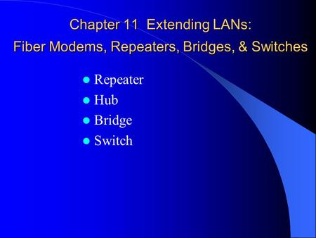 Chapter 11 Extending LANs: Fiber Modems, Repeaters, Bridges, & Switches Repeater Hub Bridge Switch.