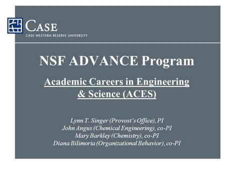 NSF ADVANCE Program Academic Careers in Engineering & Science (ACES) Lynn T. Singer (Provost's Office), PI John Angus (Chemical Engineering), co-PI Mary.
