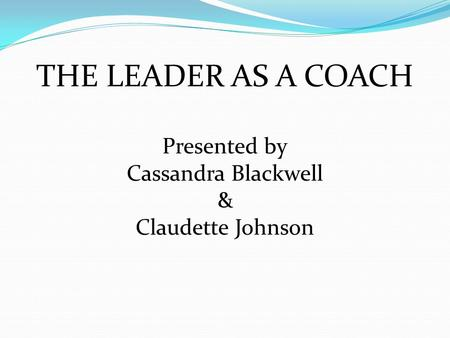 THE LEADER AS A COACH Presented by Cassandra Blackwell & Claudette Johnson.