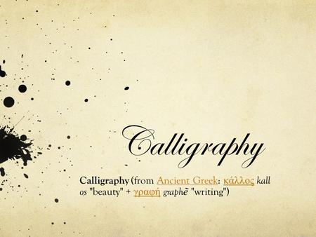 Calligraphy Calligraphy (from Ancient Greek: κάλλος kallAncient Greek κάλλος os beauty + γραφή graph ẽ writing) γραφή.