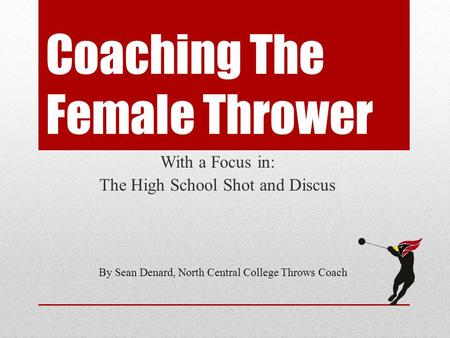 Coaching The Female Thrower With a Focus in: The High School Shot and Discus By Sean Denard, North Central College Throws Coach.