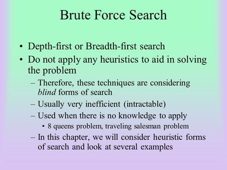 Brute Force Search Depth-first or Breadth-first search Do not apply any heuristics to aid in solving the problem –Therefore, these techniques are considering.