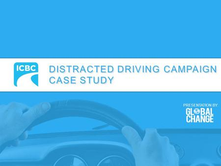 DISTRACTED DRIVING CAMPAIGN CASE STUDY DISTRACTED DRIVING CAMPAIGN CASE STUDY PRESENTATION BY: