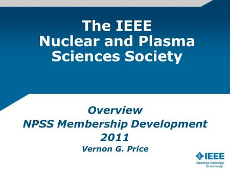 The IEEE Nuclear and Plasma Sciences Society Overview NPSS Membership Development 2011 Vernon G. Price.
