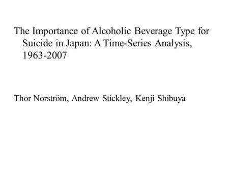 The Importance of Alcoholic Beverage Type for Suicide in Japan: A Time-Series Analysis, 1963-2007 Thor Norström, Andrew Stickley, Kenji Shibuya.
