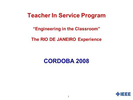 "1 Teacher In Service Program ""Engineering in the Classroom"" The RIO DE JANEIRO Experience CORDOBA 2008."