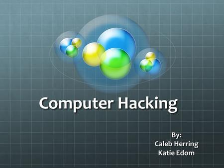 Computer Hacking By: Caleb Herring Katie Edom. What is Computer Hacking Computer Hacking is defined as one who uses programming skills to access, legally.