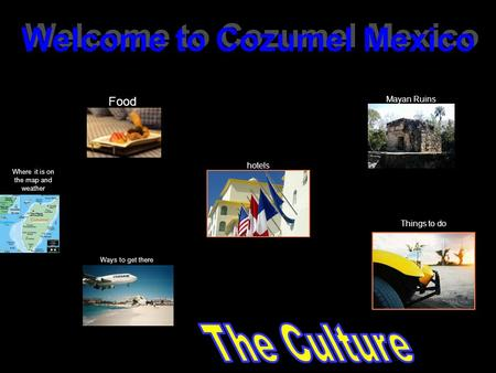 Food Where it is on the map <strong>and</strong> weather Mayan Ruins hotels Welcome to Cozumel Mexico Ways to get there Things to do.