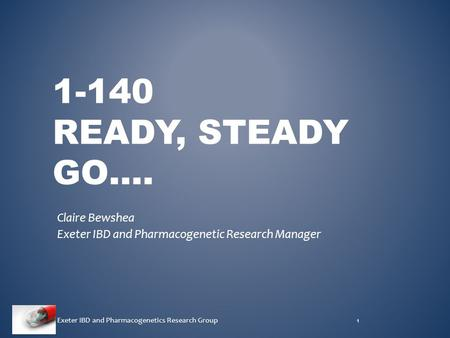 1-140 READY, STEADY GO…. Claire Bewshea Exeter IBD and Pharmacogenetic Research Manager Exeter IBD and Pharmacogenetics Research Group1.