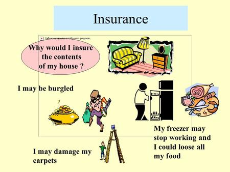 Insurance Why would I insure the contents of my house ? I may be burgled I may damage my carpets My freezer may stop working and I could loose all my food.