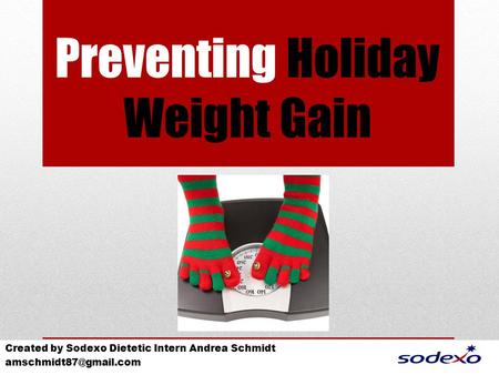 Preventing Holiday Weight Gain Created by Sodexo Dietetic Intern Andrea Schmidt
