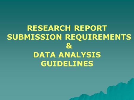 RESEARCH REPORT SUBMISSION REQUIREMENTS & DATA ANALYSIS GUIDELINES.