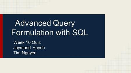 Advanced Query Formulation with SQL Week 10 Quiz Jaymond Huynh Tim Nguyen.