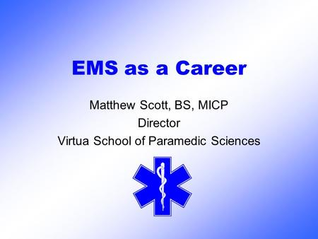 EMS as a Career Matthew Scott, BS, MICP Director Virtua School of Paramedic Sciences.