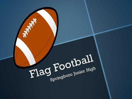 Flag Football Springboro Junior High. Positions Quarterback- The player who throws the ball to other players on the team. Receivers- The players who go.