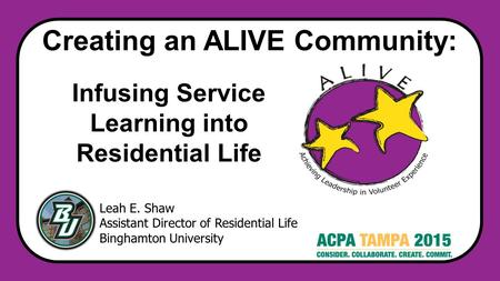 Creating an ALIVE Community: Leah E. Shaw Assistant Director of Residential Life Binghamton University Infusing Service Learning into Residential ​ Life.