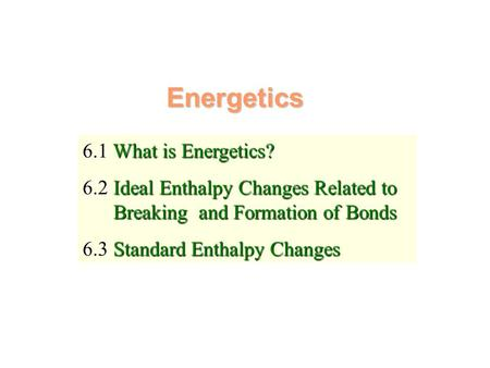 Energetics 6.1 What is Energetics? 6.2 Ideal Enthalpy Changes Related to Breaking and Formation of Bonds 6.3 Standard Enthalpy Changes.