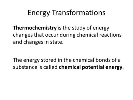 Energy Transformations Thermochemistry is the study of energy changes that occur during chemical reactions and changes in state. The energy stored in the.