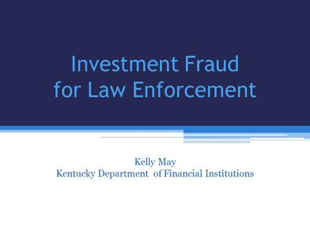 Investment Fraud for Law Enforcement Kelly May Kentucky Department of Financial Institutions Bill Harned Kentucky AARP & Kelly May Kentucky Department.